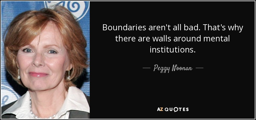 Boundaries aren't all bad. That's why there are walls around mental institutions. - Peggy Noonan