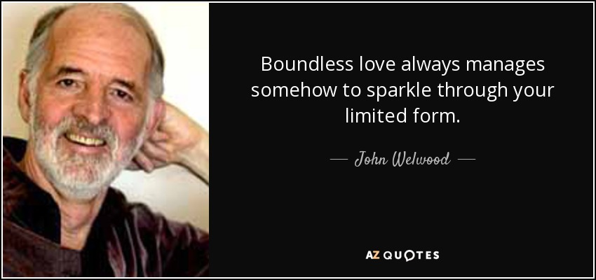 Boundless love always manages somehow to sparkle through your limited form. - John Welwood