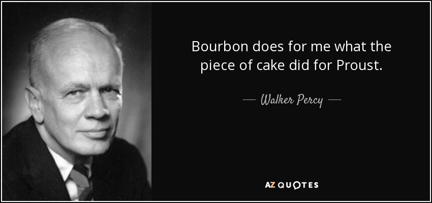 Bourbon does for me what the piece of cake did for Proust. - Walker Percy