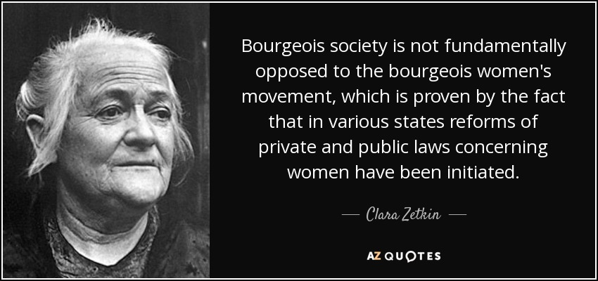 Bourgeois society is not fundamentally opposed to the bourgeois women's movement, which is proven by the fact that in various states reforms of private and public laws concerning women have been initiated. - Clara Zetkin
