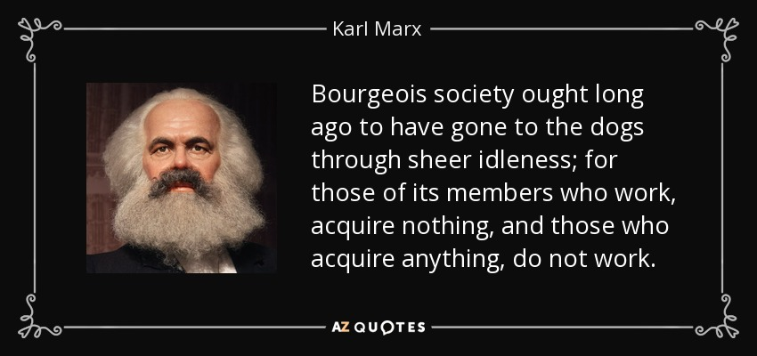 Bourgeois society ought long ago to have gone to the dogs through sheer idleness; for those of its members who work, acquire nothing, and those who acquire anything, do not work. - Karl Marx