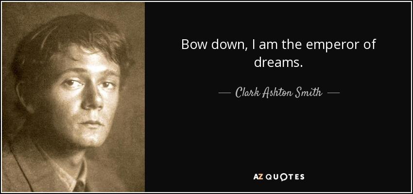 Bow down, I am the emperor of dreams. - Clark Ashton Smith