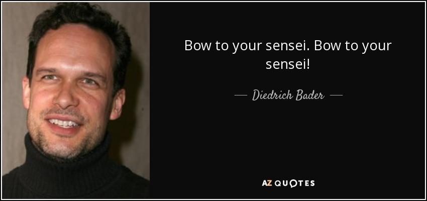 Bow to your sensei. Bow to your sensei! - Diedrich Bader