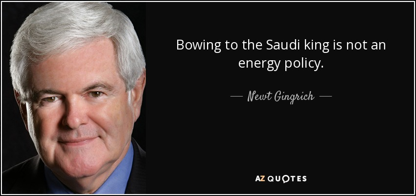 Bowing to the Saudi king is not an energy policy. - Newt Gingrich