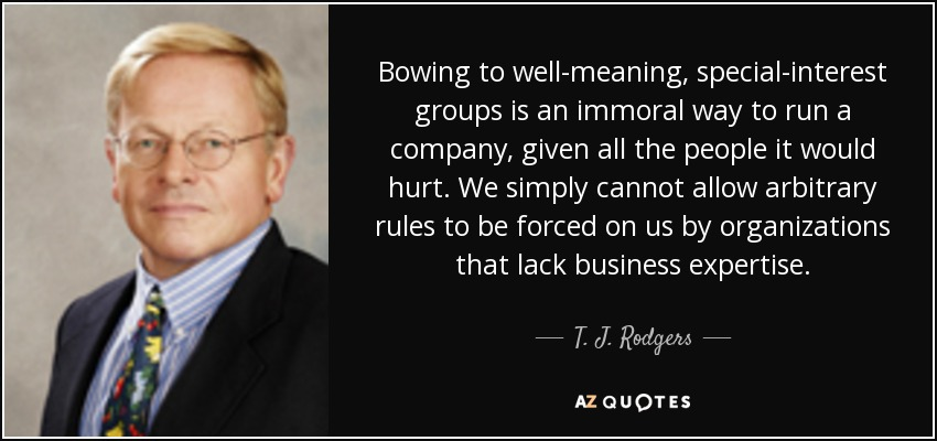 Bowing to well-meaning, special-interest groups is an immoral way to run a company, given all the people it would hurt. We simply cannot allow arbitrary rules to be forced on us by organizations that lack business expertise. - T. J. Rodgers
