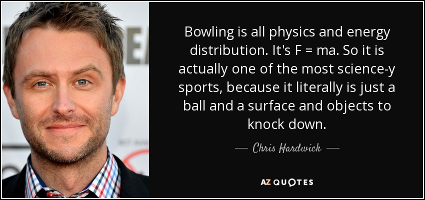Bowling is all physics and energy distribution. It's F = ma. So it is actually one of the most science-y sports, because it literally is just a ball and a surface and objects to knock down. - Chris Hardwick