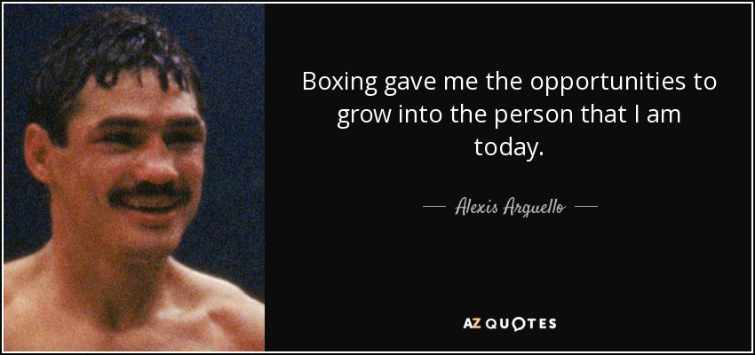 Boxing gave me the opportunities to grow into the person that I am today. - Alexis Arguello