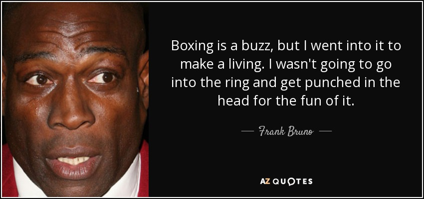 Boxing is a buzz, but I went into it to make a living. I wasn't going to go into the ring and get punched in the head for the fun of it. - Frank Bruno