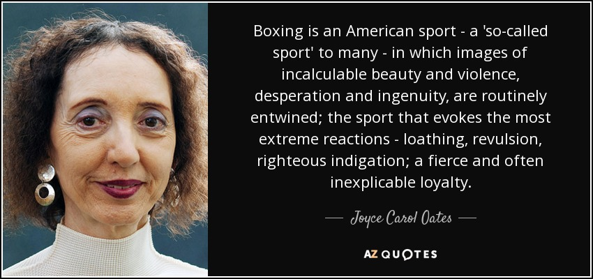 Boxing is an American sport - a 'so-called sport' to many - in which images of incalculable beauty and violence, desperation and ingenuity, are routinely entwined; the sport that evokes the most extreme reactions - loathing, revulsion, righteous indigation; a fierce and often inexplicable loyalty. - Joyce Carol Oates