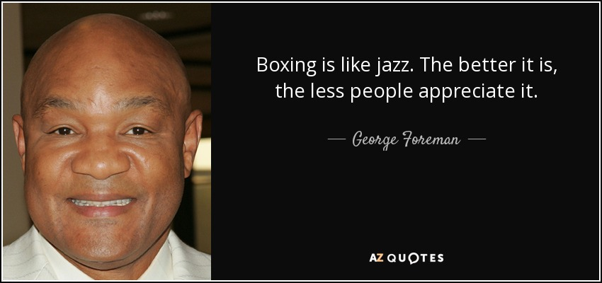 Boxing is like jazz. The better it is, the less people appreciate it. - George Foreman