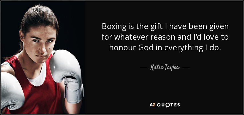 Boxing is the gift I have been given for whatever reason and I'd love to honour God in everything I do. - Katie Taylor