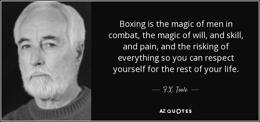 Boxing is the magic of men in combat, the magic of will, and skill, and pain, and the risking of everything so you can respect yourself for the rest of your life. - F.X. Toole