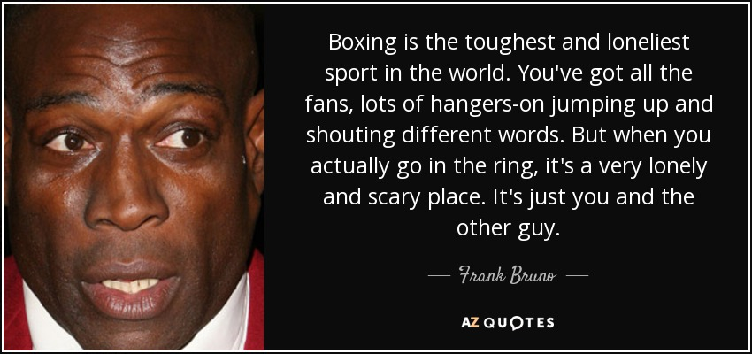 Boxing is the toughest and loneliest sport in the world. You've got all the fans, lots of hangers-on jumping up and shouting different words. But when you actually go in the ring, it's a very lonely and scary place. It's just you and the other guy. - Frank Bruno
