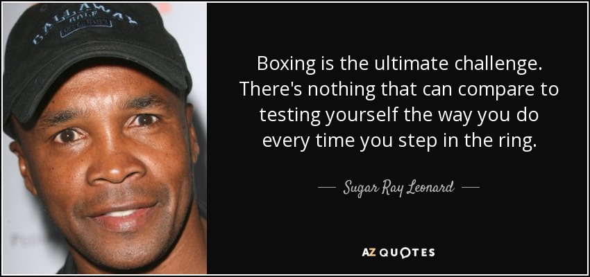 Boxing is the ultimate challenge. There's nothing that can compare to testing yourself the way you do every time you step in the ring. - Sugar Ray Leonard