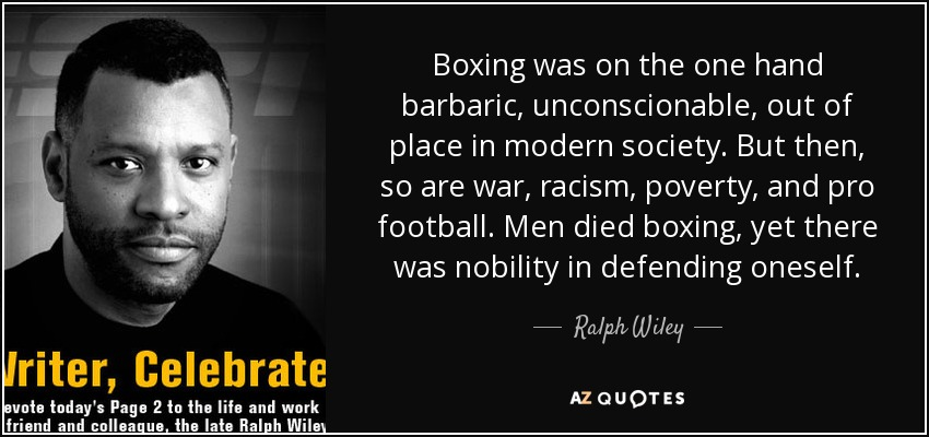 Boxing was on the one hand barbaric, unconscionable, out of place in modern society. But then, so are war, racism, poverty, and pro football. Men died boxing, yet there was nobility in defending oneself. - Ralph Wiley