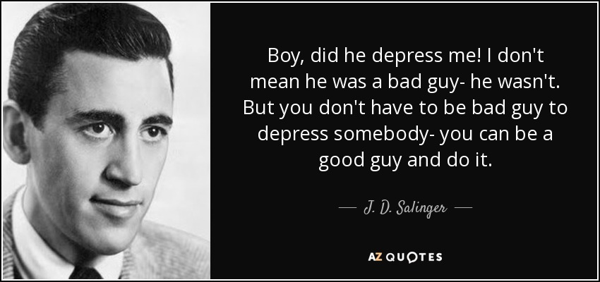 Boy, did he depress me! I don't mean he was a bad guy- he wasn't. But you don't have to be bad guy to depress somebody- you can be a good guy and do it. - J. D. Salinger