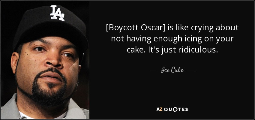 [Boycott Oscar] is like crying about not having enough icing on your cake. It's just ridiculous. - Ice Cube