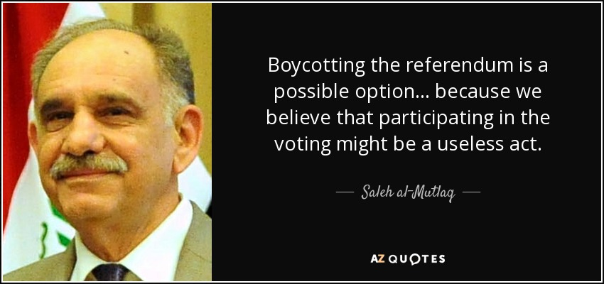 Boycotting the referendum is a possible option ... because we believe that participating in the voting might be a useless act. - Saleh al-Mutlaq