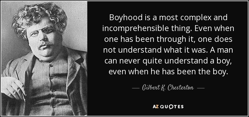 Boyhood is a most complex and incomprehensible thing. Even when one has been through it, one does not understand what it was. A man can never quite understand a boy, even when he has been the boy. - Gilbert K. Chesterton