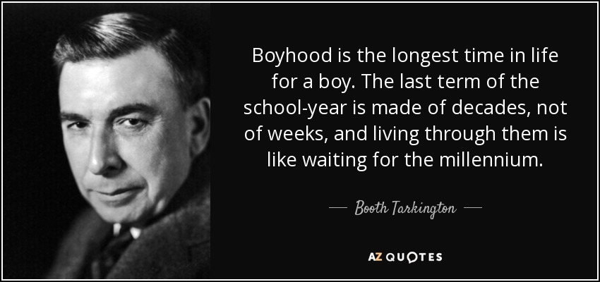 Boyhood is the longest time in life for a boy. The last term of the school-year is made of decades, not of weeks, and living through them is like waiting for the millennium. - Booth Tarkington