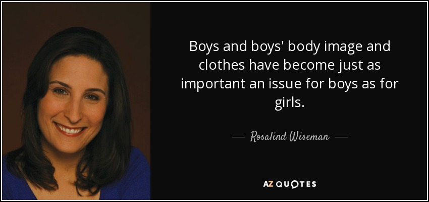 Boys and boys' body image and clothes have become just as important an issue for boys as for girls. - Rosalind Wiseman