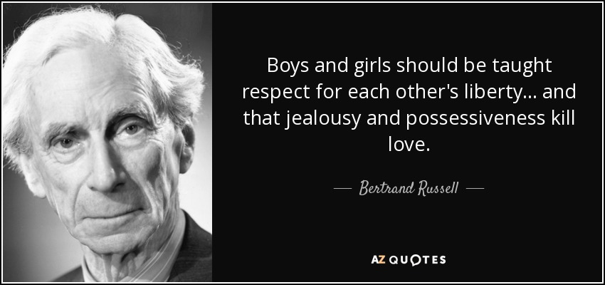 Boys and girls should be taught respect for each other's liberty... and that jealousy and possessiveness kill love. - Bertrand Russell