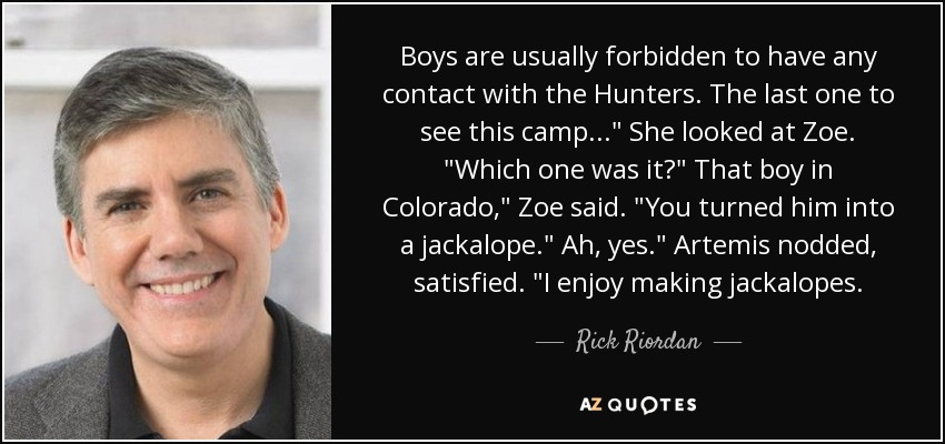 "Boys are usually forbidden to have any contact with the Hunters. The last one to see this camp…"" She looked at Zoe. ""Which one was it?"" That boy in Colorado,"" Zoe said. ""You turned him into a jackalope."" Ah, yes."" Artemis nodded, satisfied. ""I enjoy making jackalopes… - Rick Riordan"