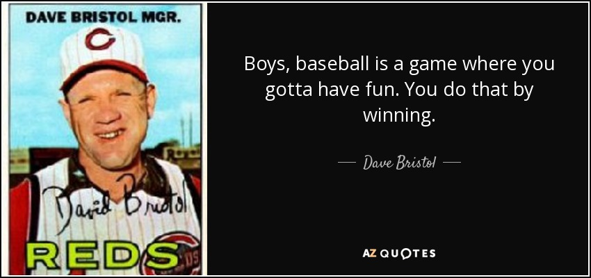 Boys, baseball is a game where you gotta have fun. You do that by winning. - Dave Bristol