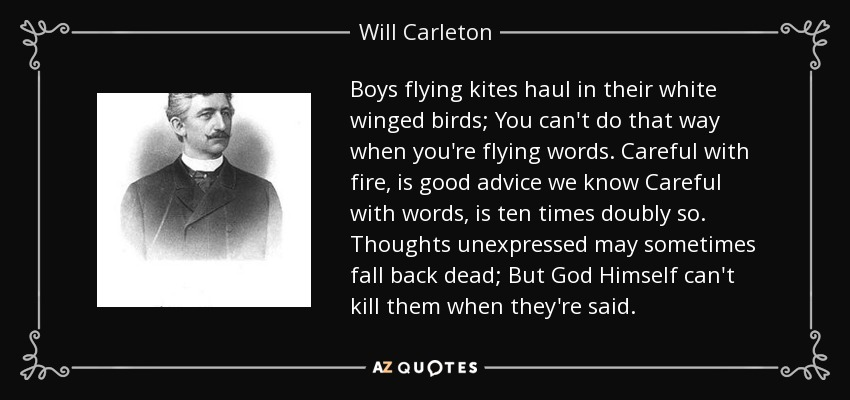 Boys flying kites haul in their white winged birds; You can't do that way when you're flying words. Careful with fire, is good advice we know Careful with words, is ten times doubly so. Thoughts unexpressed may sometimes fall back dead; But God Himself can't kill them when they're said. - Will Carleton