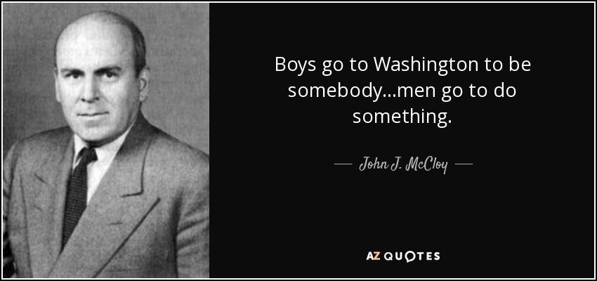 Boys go to Washington to be somebody...men go to do something. - John J. McCloy