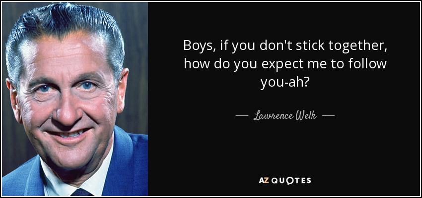 Boys, if you don't stick together, how do you expect me to follow you-ah? - Lawrence Welk