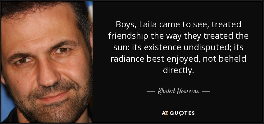 Boys, Laila came to see, treated friendship the way they treated the sun: its existence undisputed; its radiance best enjoyed, not beheld directly. - Khaled Hosseini