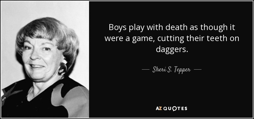 Boys play with death as though it were a game, cutting their teeth on daggers. - Sheri S. Tepper