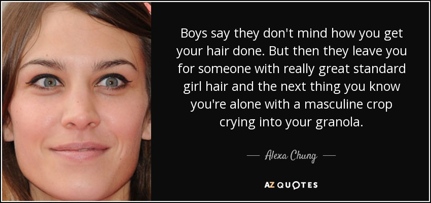 Boys say they don't mind how you get your hair done. But then they leave you for someone with really great standard girl hair and the next thing you know you're alone with a masculine crop crying into your granola. - Alexa Chung