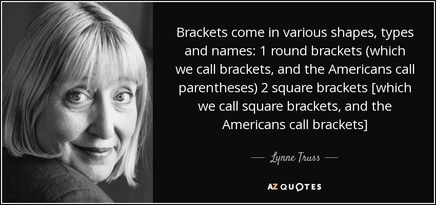 Brackets come in various shapes, types and names: 1 round brackets (which we call brackets, and the Americans call parentheses) 2 square brackets [which we call square brackets, and the Americans call brackets] - Lynne Truss