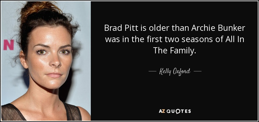 Kelly Oxford Quote Brad Pitt Is Older Than Archie Bunker Was In The
