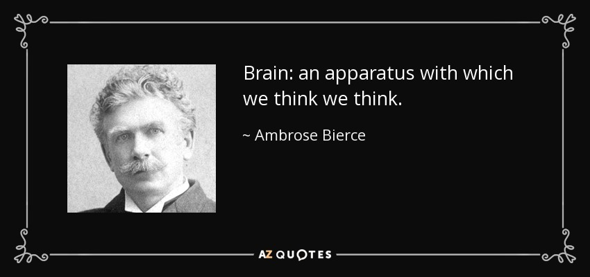 Brain: an apparatus with which we think we think. - Ambrose Bierce