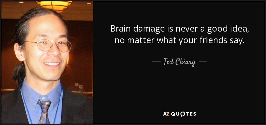 Brain damage is never a good idea, no matter what your friends say. - Ted Chiang