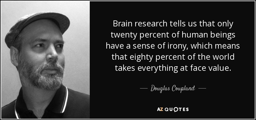 Brain research tells us that only twenty percent of human beings have a sense of irony, which means that eighty percent of the world takes everything at face value. - Douglas Coupland