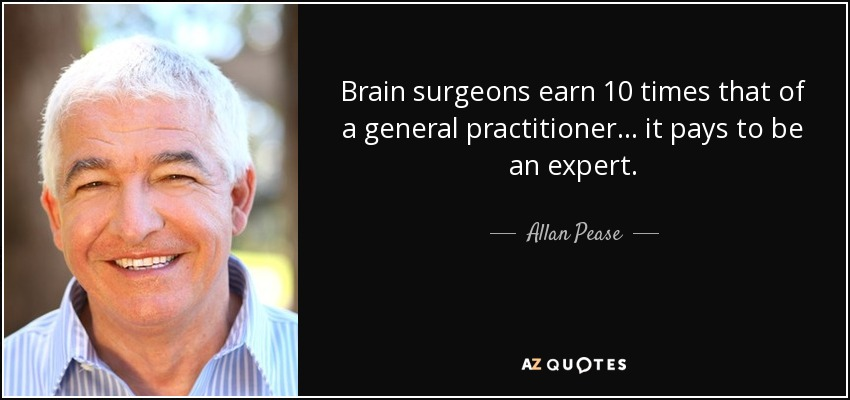 Brain surgeons earn 10 times that of a general practitioner... it pays to be an expert. - Allan Pease