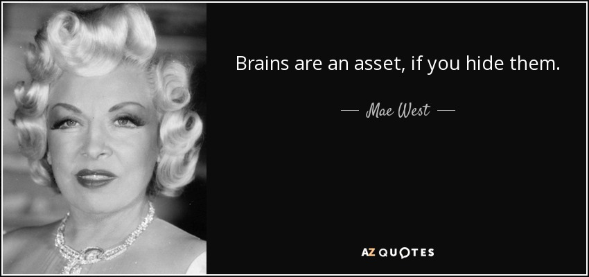 Brains are an asset, if you hide them. - Mae West