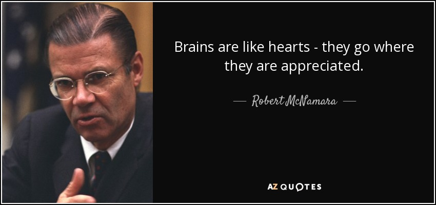 Brains are like hearts - they go where they are appreciated. - Robert McNamara