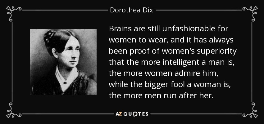 Brains are still unfashionable for women to wear, and it has always been proof of women's superiority that the more intelligent a man is, the more women admire him, while the bigger fool a woman is, the more men run after her. - Dorothea Dix