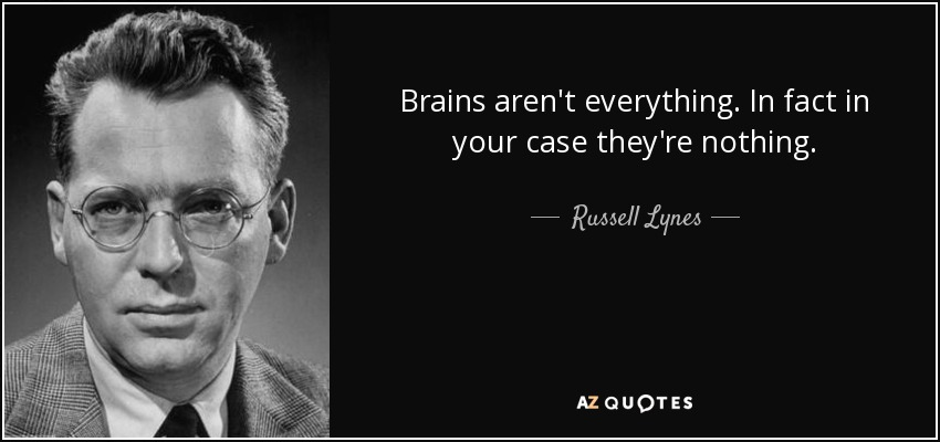 Brains aren't everything. In fact in your case they're nothing. - Russell Lynes