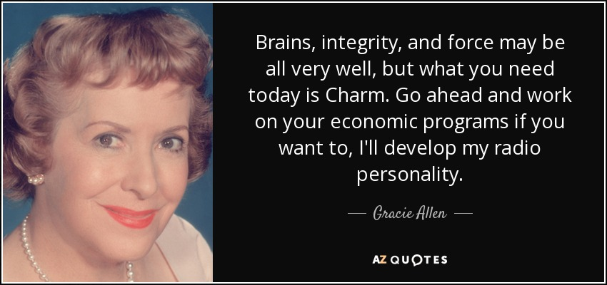 Brains, integrity, and force may be all very well, but what you need today is Charm. Go ahead and work on your economic programs if you want to, I'll develop my radio personality. - Gracie Allen