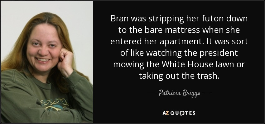 Bran was stripping her futon down to the bare mattress when she entered her apartment. It was sort of like watching the president mowing the White House lawn or taking out the trash. - Patricia Briggs
