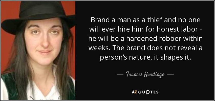 Brand a man as a thief and no one will ever hire him for honest labor - he will be a hardened robber within weeks. The brand does not reveal a person's nature, it shapes it. - Frances Hardinge
