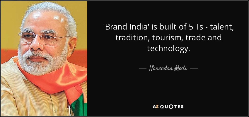 'Brand India' is built of 5 Ts - talent, tradition, tourism, trade and technology. - Narendra Modi