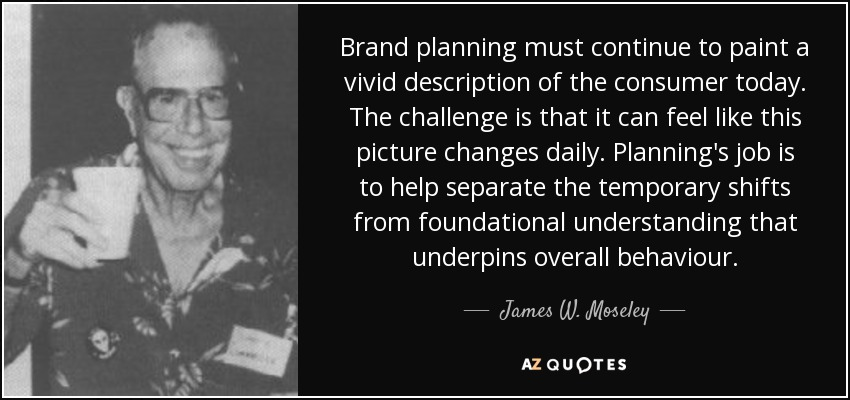 Brand planning must continue to paint a vivid description of the consumer today. The challenge is that it can feel like this picture changes daily. Planning's job is to help separate the temporary shifts from foundational understanding that underpins overall behaviour. - James W. Moseley