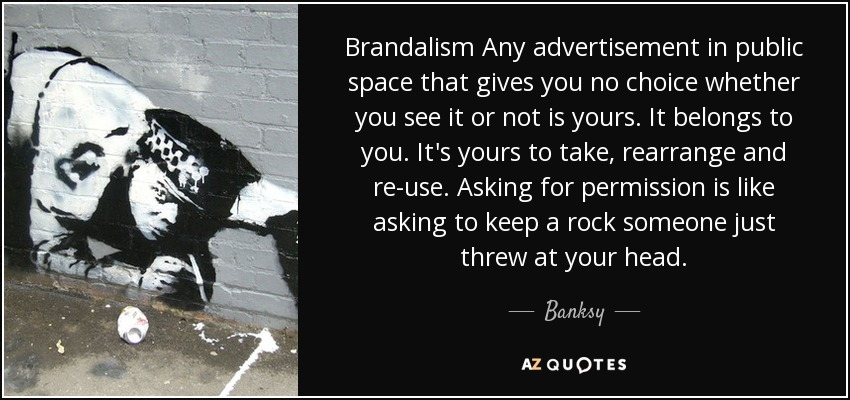 Brandalism Any advertisement in public space that gives you no choice whether you see it or not is yours. It belongs to you. It's yours to take, rearrange and re-use. Asking for permission is like asking to keep a rock someone just threw at your head. - Banksy